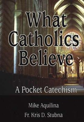 What Catholics Believe     -     By: Mike Aquilina, Kris Stubna