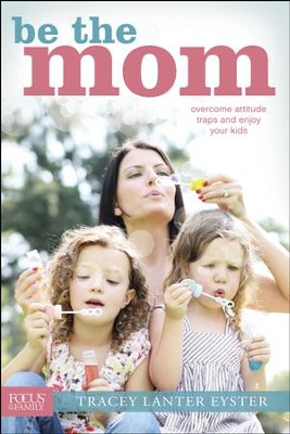 Be the Mom: Overcome Attitude Traps and Enjoy Your Kids - eBook  -     By: Tracey Eyster