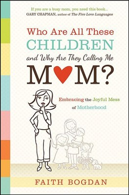 Who Are All These Children and Why Are They Calling Me Mom?: Embracing the Joyful Mess of Motherhood  -     By: Faith Bogdan