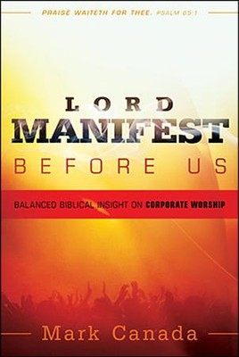 Lord Manifest Before Us: Balanced Biblical Insight on Corporate Worship  -     By: Mark Canada