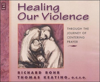 Healing Our Violence through the Journey of Centering Prayer: Compact disc edition  -     By: Richard Rohr & Thomas Keating