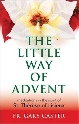 The Little Way of Advent: Meditations in the Spirit of St. Therese of Lisieux  -     By: Gary Caster