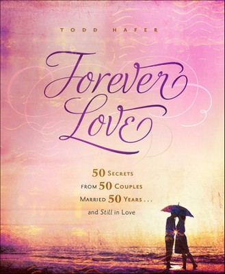 Forever Love: 50 Secrets from 50 Couples Married 50 Years . . . and Still in Love  -     By: Todd Hafer