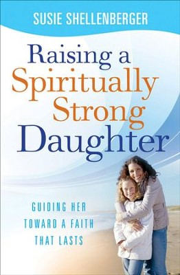 Raising a Spiritually Strong Daughter: Guiding Her Toward a Faith That Lasts - eBook  -     By: Susie Shellenberger