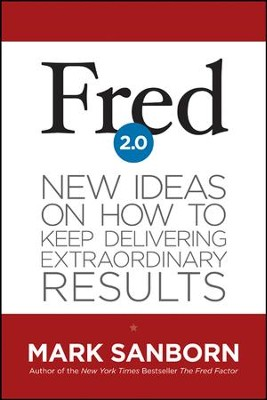 Fred 2.0: New Ideas on How to Keep Delivering Extraordinary Results  -     By: Mark Sanborn