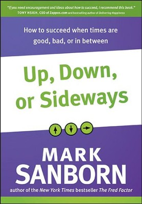 Up, Down, or Sideways: What You Must Always Do to Succeed When Times Are Good, Bad, or In Between  -     By: Mark Sanborn