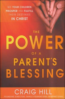 The Power of a Parent's Blessing: Seven Critical Times to Ensure Your Children Prosper and Fulfill Their Destiny  -     By: Craig Hill