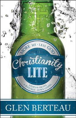 Christianity Lite: Stop Drinking a Watered-Down Gospel   -     By: Glen Berteau Glen
