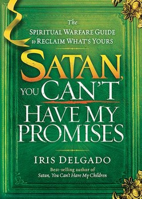 Satan, You Can't Have My Promises: The Spiritual Warfare Guide to Reclaim What's Yours  -     By: Iris Delgado
