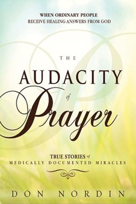The Audacity of Prayer: When Ordinary People Receive Healing Answers from God  -     By: Don Nordin