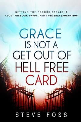 Grace Is Not a Get Out of Hell Free Card: Setting the Record Straight About Freedom, Favor, and True Transformation  -     By: Steve Foss