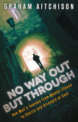 No Way Out But Through: One Man's Journey from Mental Illness to Clarity and Strength of Soul  -     By: Graham Aitchison