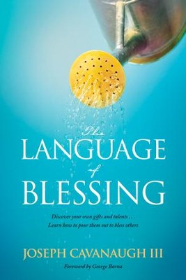 The Language of Blessing: Discover Your Own Gifts and Talents . . . Learn How to Pour Them Out to Bless Others  -     By: Joseph Cavanaugh III, George Barna