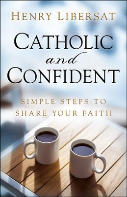 Catholic and Confident: Simple Steps to Share Your Faith  -     By: Henry Libersat