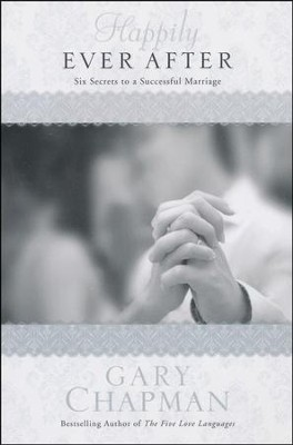 Happily Ever After: Six Secrets to a Successful Marriage  -     By: Gary Chapman