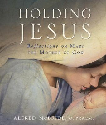 Holding Jesus: Reflections on Mary, the Mother of God  -     By: Alfred McBride