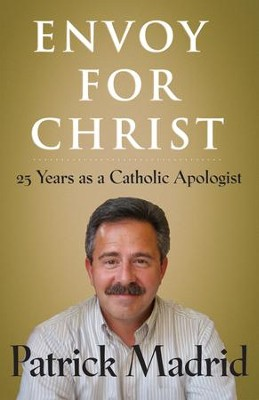 Envoy for Christ: 25 Years as a Catholic Apologist  -     By: Patrick Madrid