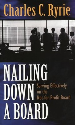 Nailing Down a Board: Serving Effectively on the Not-for-Profit Board  -     By: Charles C. Ryrie