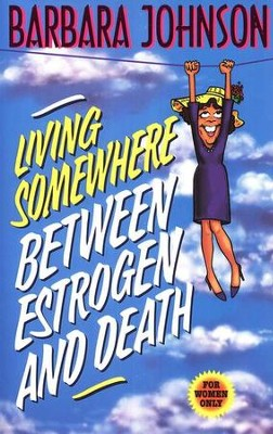 Living Somewhere Between Estrogen and Death   -     By: Barbara Johnson