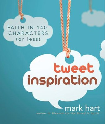 Tweet Inspiration: Faith in 140 Characters (or Less)  -     By: Mark Hart