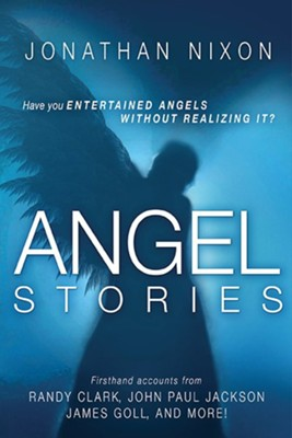 Angel Stories: Firsthand Accounts of Angelic Visitations and Divine Revelations from Randy Clark, John Paul Jackson, James Goll, and More!  -     By: Jonathan Nixon