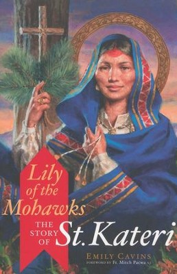 Lily of the Mohawks: The Story of St. Kateri  -     By: Emily Cavins