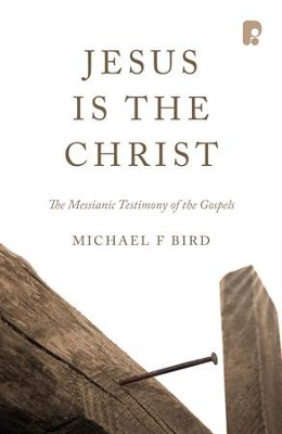 Jesus Is The Christ: The Messianic Testimony Of The Gospels - eBook  -     By: Michael F. Bird
