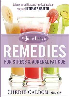 The Juice Lady's Remedies for Stress and Adrenal Fatigue: Juicing, smoothies, and Raw Food Recipes for Your Ultimate Health  -     By: Cherie Calbom