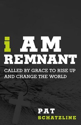 I Am Remnant: Called by Grace to Rise Up and Change the World  -     By: Pat Schatzline