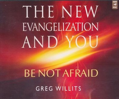 The New Evangelization and You: Be Not Afraid, Audio CD  -     By: Greg Willits