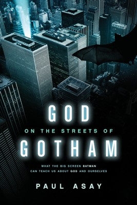 God on the Streets of Gotham: What the Big Screen Batman Can Teach Us about God and Ourselves  -     By: Paul Asay