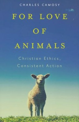 For Love of Animals: Christian Ethics, Consistent Action  -     By: Charles C. Camosy