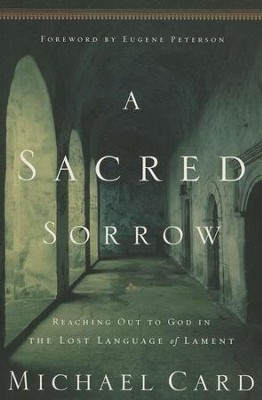 A Sacred Sorrow: Reaching Out to God in the Lost   Language of Lament  -     By: Michael Card