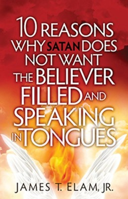 10 Reasons Satan Does Not Want the Believer Filled and Speaking in Tongues  -     By: James Elam