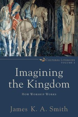Imagining the Kingdom : Volume 2 (Cultural Liturgies Book #): How Worship Works - eBook  -     By: James K.A. Smith