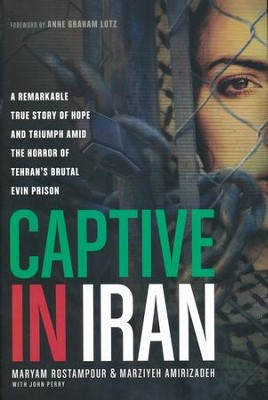 Captive in Iran: A Remarkable True Story of Hope and Triumph amid the Horror of Tehran's Brutal Evin Prison  -     By: Maryam Rostampour, Marziyeh Amirizadeh, John Perry