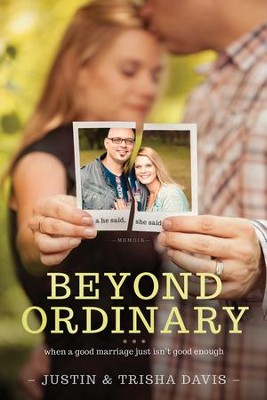 Beyond Ordinary: When a Good Marriage Just Isn't Good Enough  -     By: Justin Davis, Trisha Davis