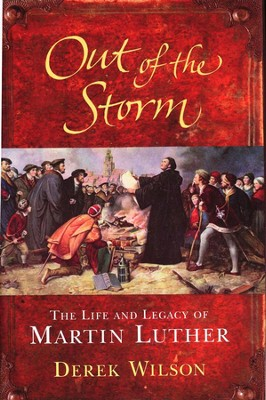 Out of the Storm: The Life and Legacy of Martin Luther  -     By: Derek Wilson