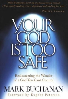 Your God Is Too Safe: Rediscovering the Wonder of a God You Can't Control  -     By: Mark Buchanan