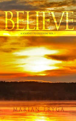 Believe: A Journey to Freedom Part 1  -     By: Marian Fryga