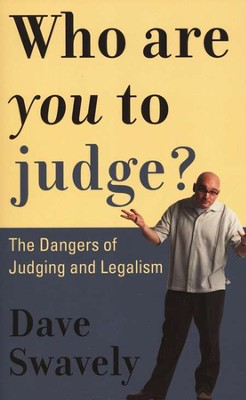 Who Are You to Judge?: The Dangers of Judging and Legalism  -     By: Dave Swavely