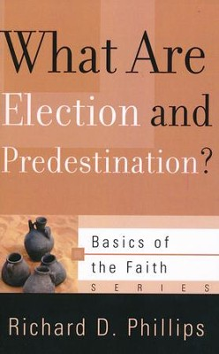 What Are Election and Predestination? (Basics of the Faith)  -     By: Richard D. Phillips