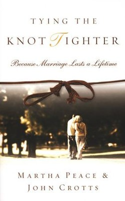 Tying the Knot Tighter: Because Marriage Lasts a Lifetime  -     By: Martha Peace, John Crotts