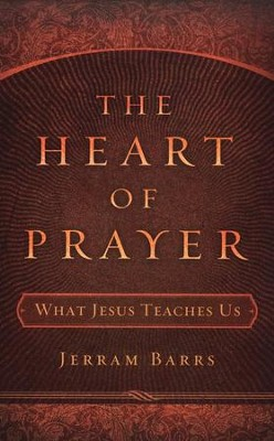 The Heart of Prayer: What Jesus Teaches Us  -     By: Jerram Barrs