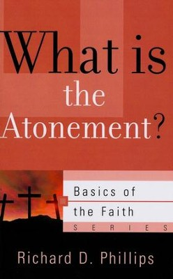 What Is the Atonement? (Basics of the Faith)  -     By: Richard D. Phillips