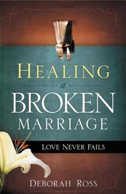 Healing a Broken Marriage: Love Never Fails  -     By: Deborah Ross