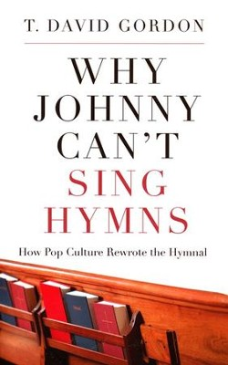 Why Johnny Can't Sing Hymns: How Pop Culture Rewrote the Hymnal  -     By: T. David Gordon