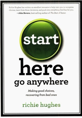 Start Here, Go Anywhere: Making Good Choices, Recovering From Bad Ones  -     By: Richie Hughes