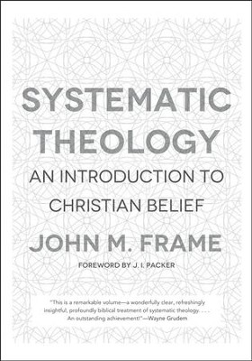 Systematic Theology: An Introduction to Christian Belief  -     By: John M. Frame