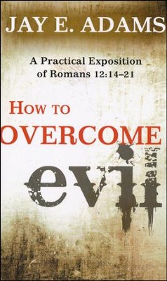 How to Overcome Evil: A Practical Exposition of Romans 12:14-21  -     By: Jay E. Adams